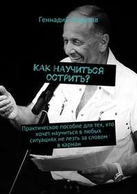 Ферузов, Геннадий  - Как научиться острить? Практическое пособие для тех, кто хочет научиться влюбых ситуациях нелезть засловом вкарман