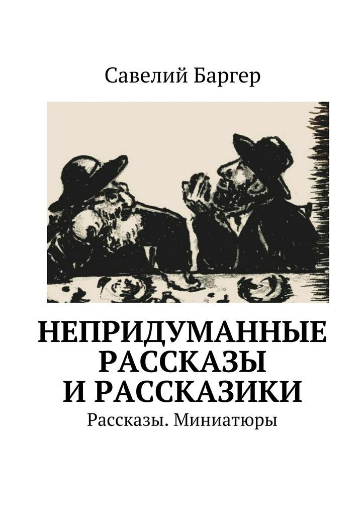 Савелий Баргер Непридуманные рассказы ирассказики. Рассказы. Миниатюры рассказы и сказки