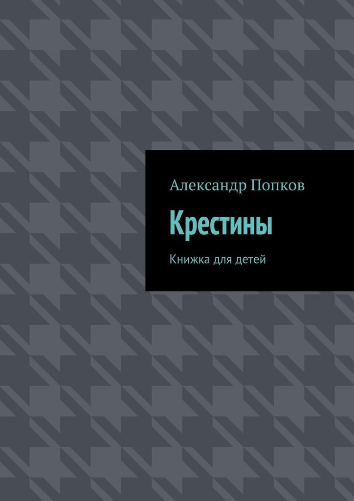 Александр Григорьевич Попков Крестины. Книжка для детей александр базель отадоя ая
