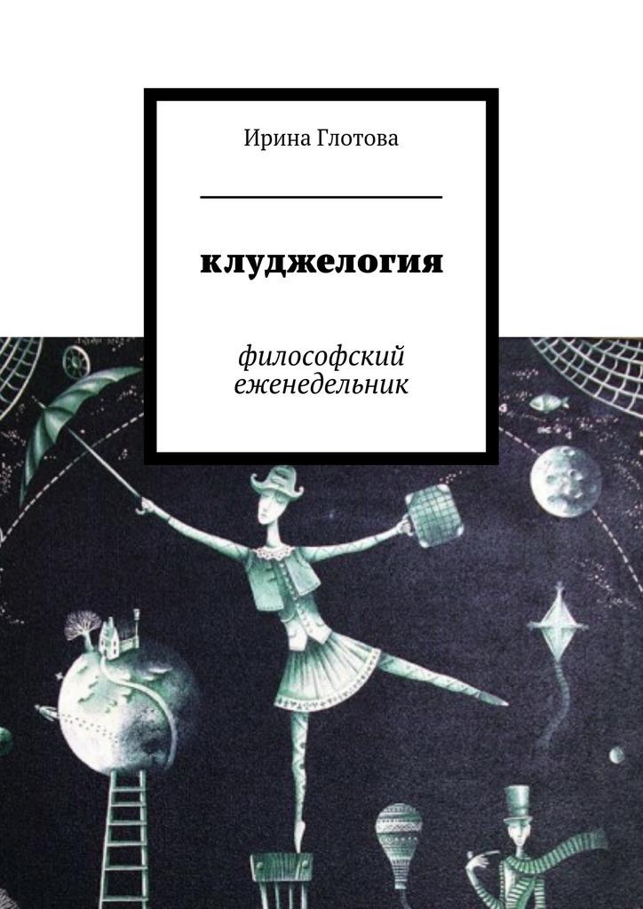 Ирина Глотова - Клуджелогия. Философский еженедельник