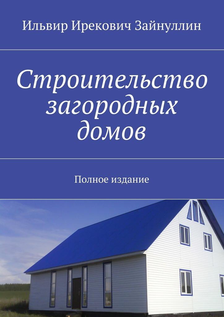 Ильвир Зайнуллин - Строительство загородных домов. Полное издание