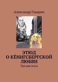 Гмырин, Александр  - Этюд о кёнигсбергской любви. Три рассказа