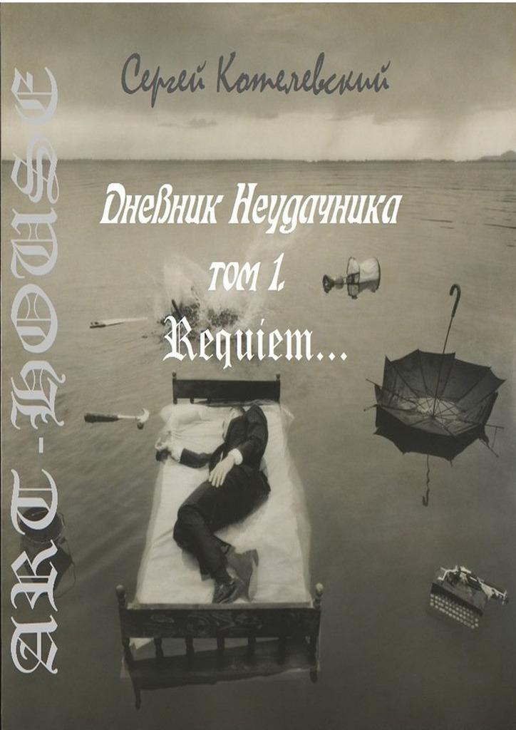 Сергей Котелевский - Дневник неудачника. Том 1. Requiem…