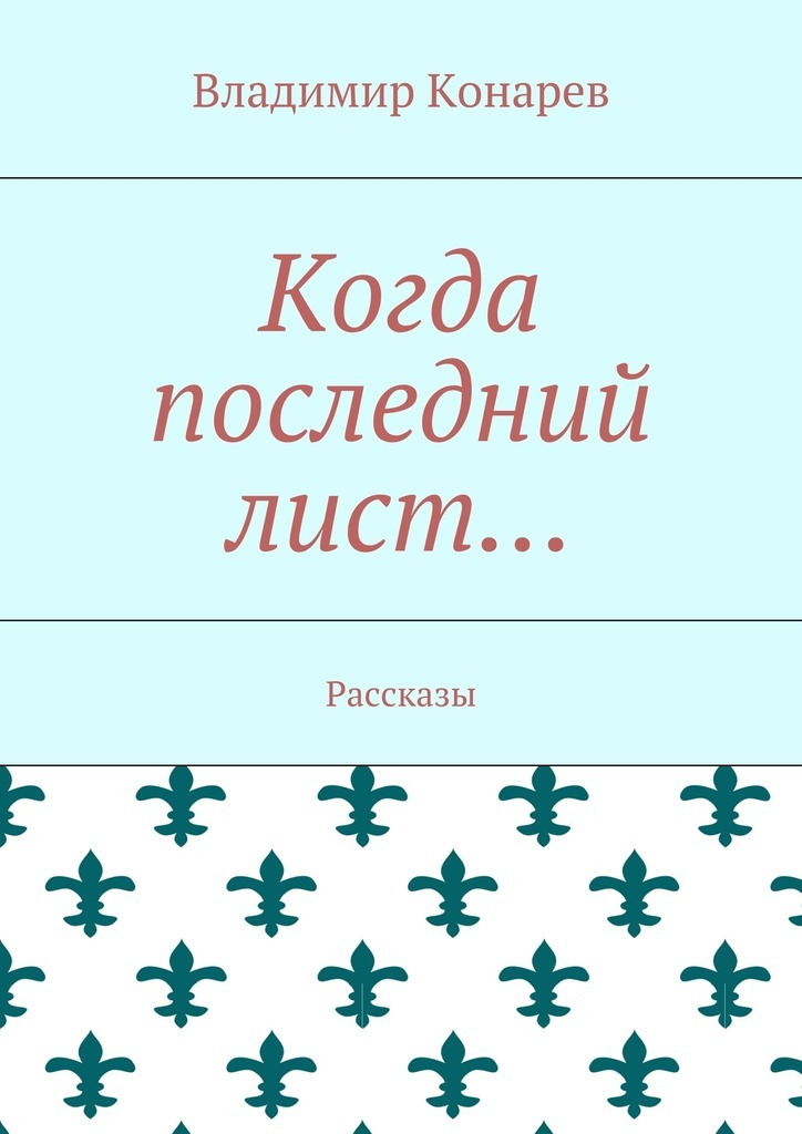 Владимир Конарев Когда последний лист… Рассказы невыдуманные рассказы