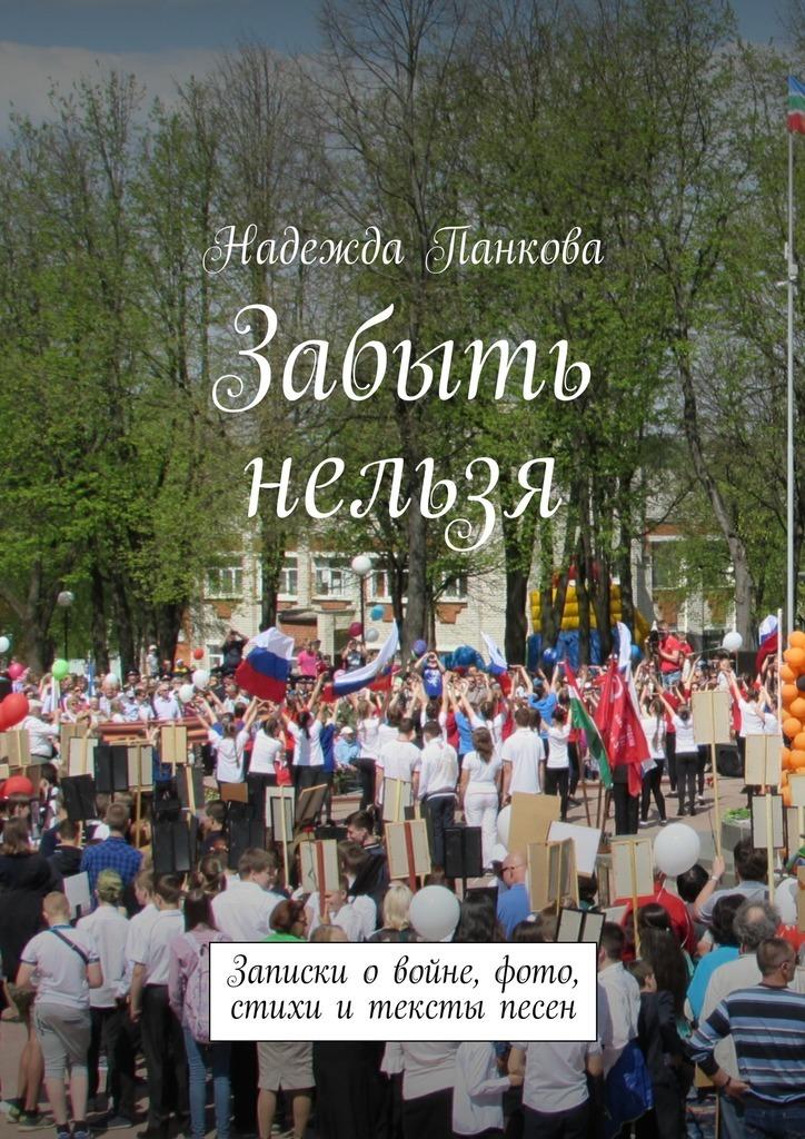 Надежда Панкова - Забыть нельзя. Записки о войне,фото,стихи и тексты песен