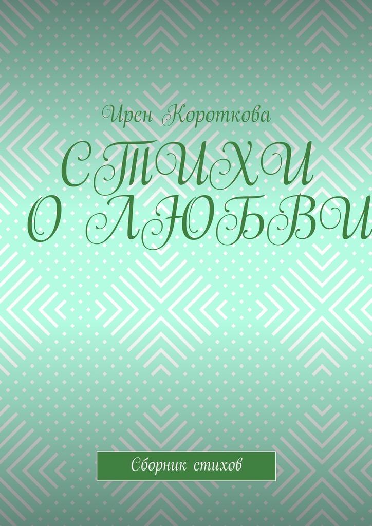 Ирен Короткова Стихи о любви. Сборник стихов о любви сборник
