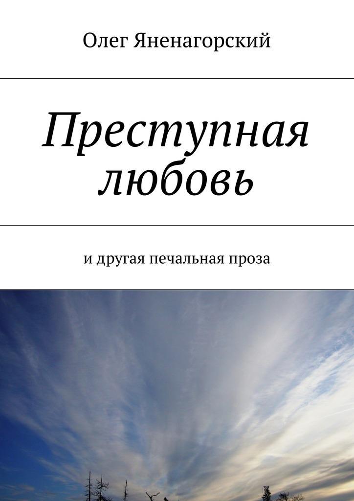 Олег Александрович Яненагорский Преступная любовь. Идругая печальная проза нэт любовь какмаки лирика ипроза