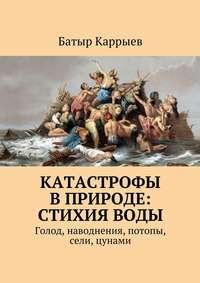 Каррыев, Батыр  - Катастрофы вприроде: стихияводы. Голод, наводнения, потопы, сели, цунами