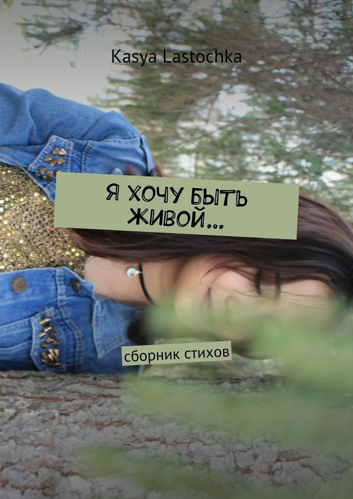 Kasya Lastochka Я хочу быть живой… Сборник стихов лилия кор я себе нарисую жизнь сборник стихов