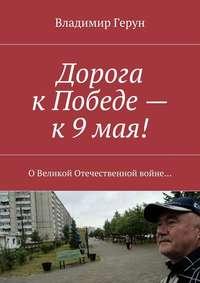 Герун, Владимир  - Дорога кПобеде– к9мая! ОВеликой Отечественной войне…