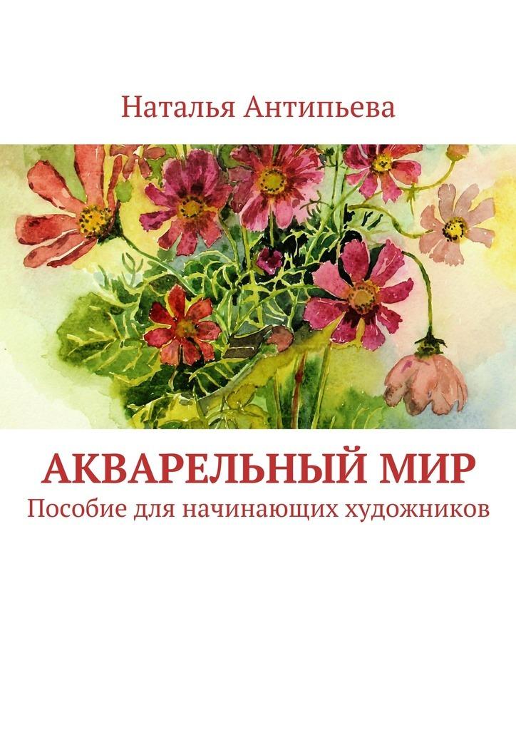 Наталья Антипьева Акварельныймир. Пособие для начинающих художников