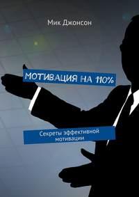 Джонсон, Мик  - Мотивация на110%. Секреты эффективной мотивации