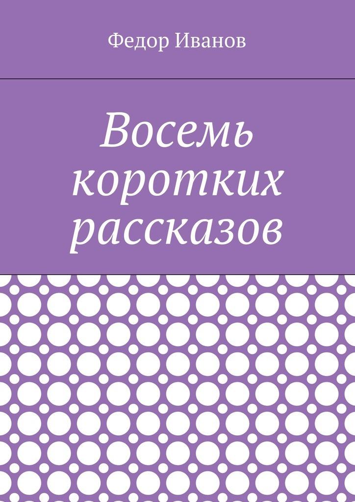 Федор Иванов Восемь коротких рассказов рубина д рубина 17 рассказов