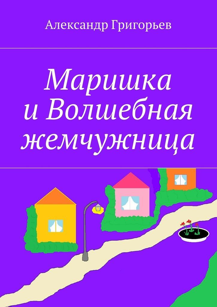 Александр Григорьев Маришка иВолшебная жемчужница александр григорьев вася и люся впотерянном городе