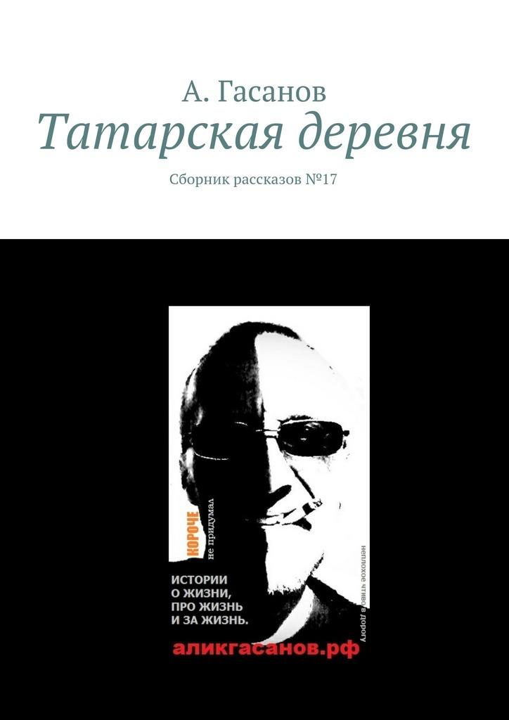 А. Гасанов Татарская деревня. Сборник рассказов№ 17 рубина д рубина 17 рассказов
