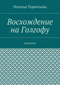 Терентьева, Наталья  - Восхождение наГолгофу. Детектив