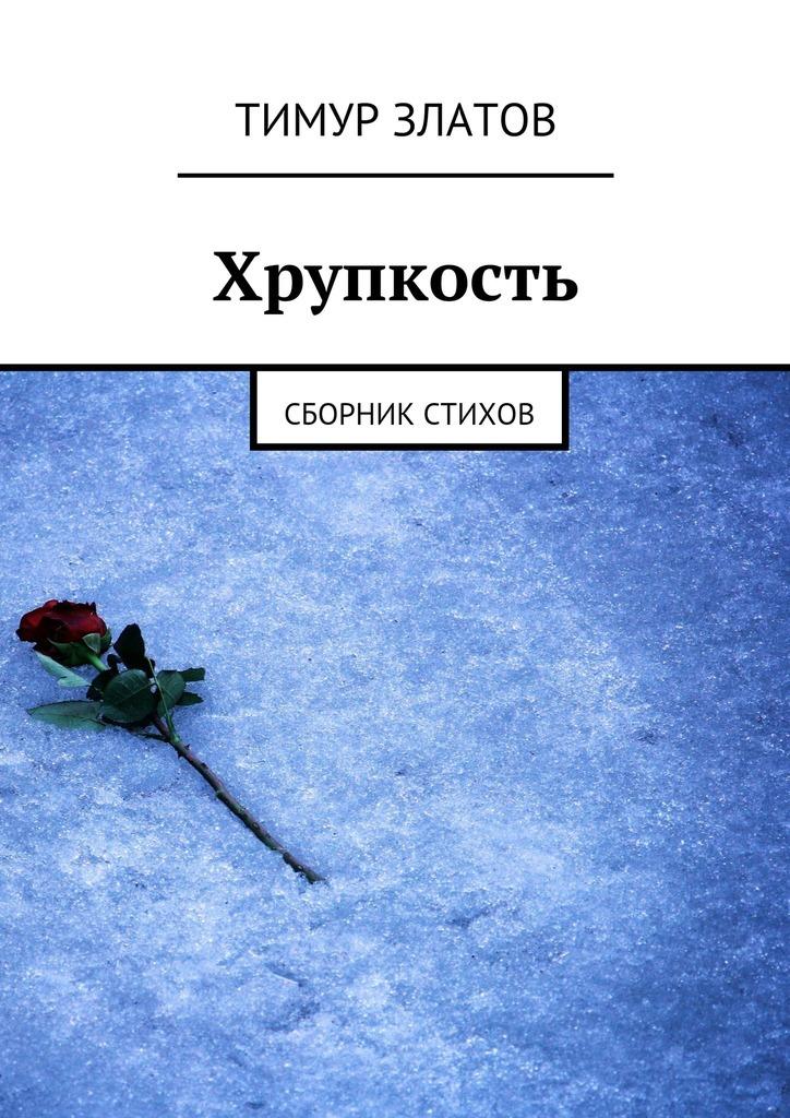 Тимур Златов - Хрупкость. Сборник стихов