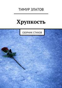 Златов, Тимур  - Хрупкость. Сборник стихов