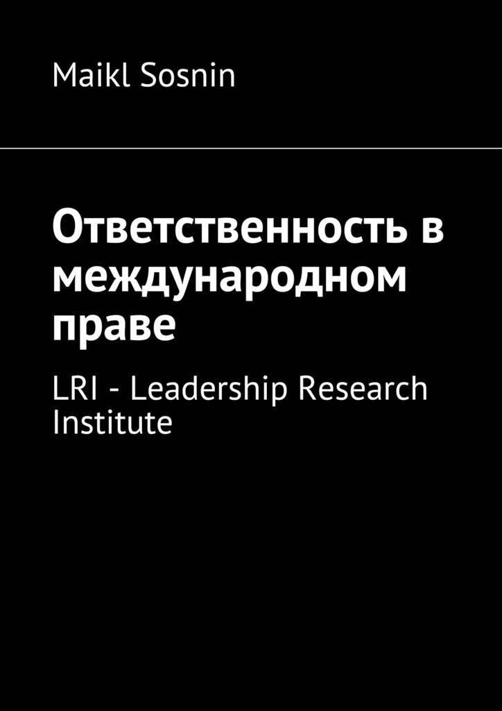 Maikl Sosnin Ответственность в международном праве. LRI – Leadership Research Institute ISBN: 9785448517488 maikl sosnin creating global brand 2