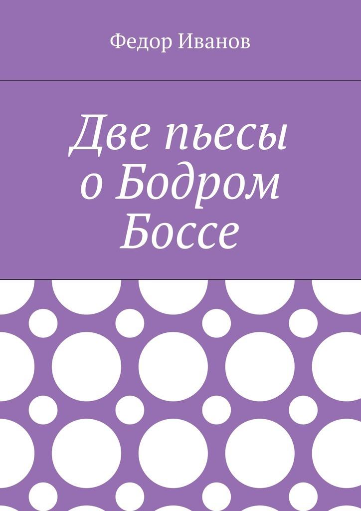 Федор Иванов - Две пьесы о Бодром Боссе