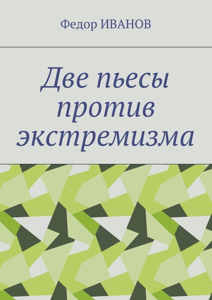 Федор Иванов - Две пьесы против экстремизма
