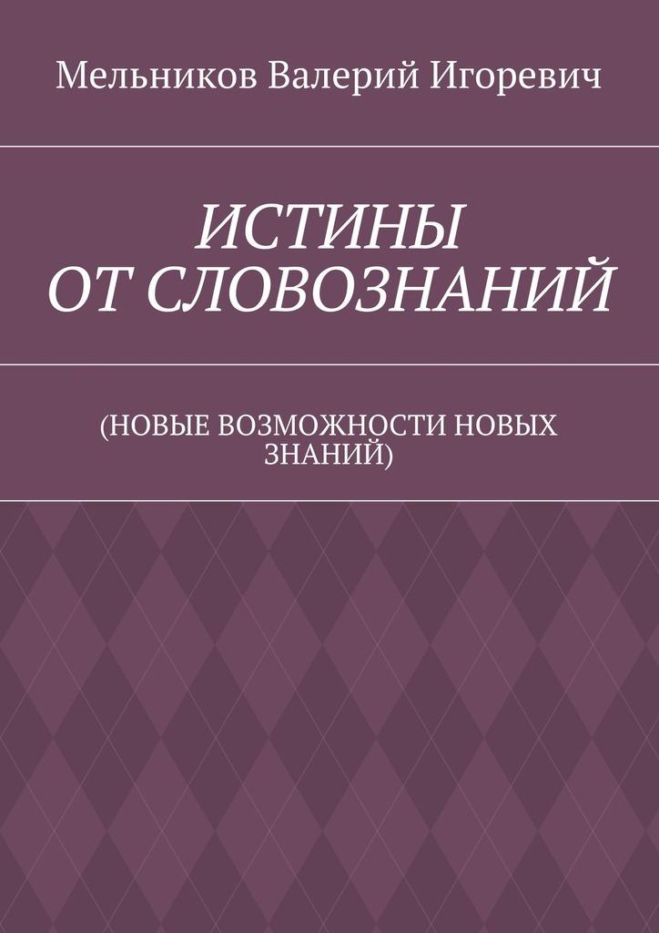 Валерий Игоревич Мельников ИСТИНЫ ОТСЛОВОЗНАНИЙ. (НОВЫЕ ВОЗМОЖНОСТИ НОВЫХ ЗНАНИЙ)