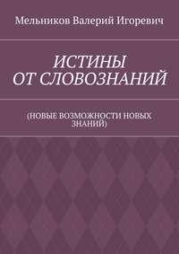Мельников, Валерий Игоревич  - ИСТИНЫ ОТСЛОВОЗНАНИЙ. (НОВЫЕ ВОЗМОЖНОСТИ НОВЫХ ЗНАНИЙ)