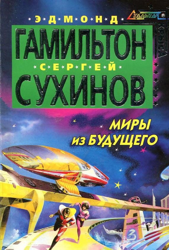 Сергей Сухинов, Эдмонд Гамильтон - Миры из будущего