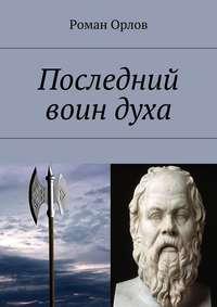 Орлов, Роман Александрович  - Последний воин духа