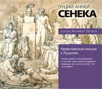 Сенека, Луций Анней  - Нравственные письма к Луцилию