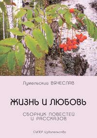 Лумельский, Вячеслав  - Жизнь и любовь (сборник)