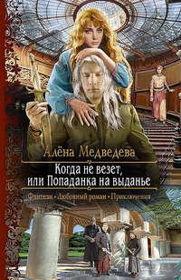 Медведева, Алёна  - Когда не везет, или Попаданка на выданье