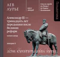 Лев Лурье - Лекция 6. Александр III – тринадцать лет передышки после Великих реформ