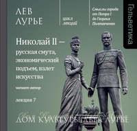 Лев Лурье - Лекция 7. Николай II – русская смута, экономический подъем, взлет искусства
