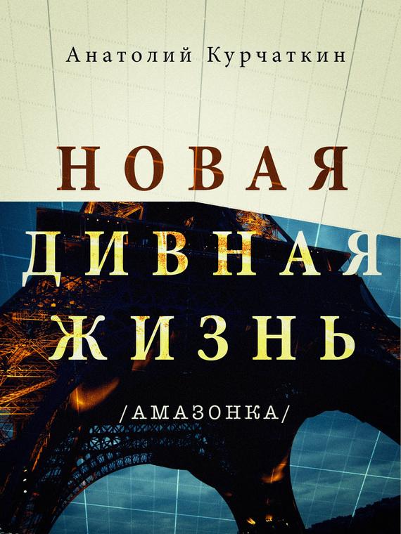 Анатолий Курчаткин Новая дивная жизнь (Амазонка) олдос хаксли о дивный новый мир