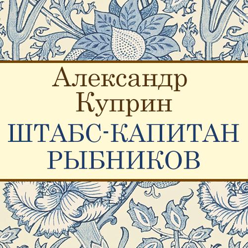 Александр Куприн Штабс-капитан Рыбников а и куприн резеда