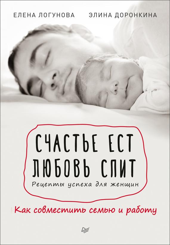 Элина Доронкина, Елена Логунова - Счастье ест. Любовь спит. Рецепты успеха для женщин. Как совместить семью и работу