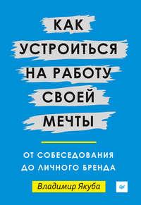 Якуба, Владимир  - Как устроиться на работу своей мечты: от собеседования до личного бренда