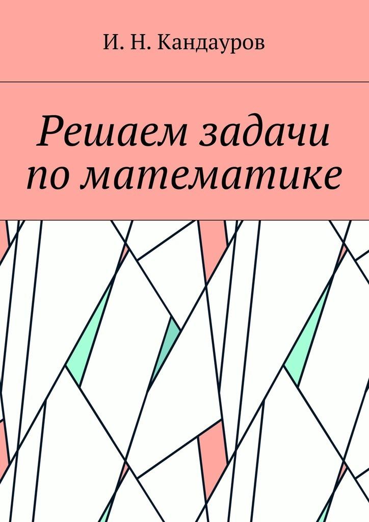 Иван Николаевич Кандауров Решаем задачи поматематике решаем задачи