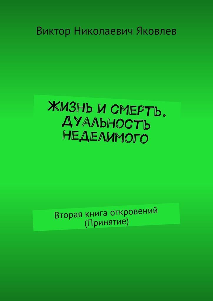 Виктор Яковлев - Жизнь исмерть. Дуальность неделимого. Вторая книга откровений (принятие)