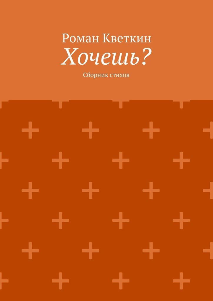 Роман Кветкин Хочешь? Сборник стихов в ф яковлев посвящения сборник
