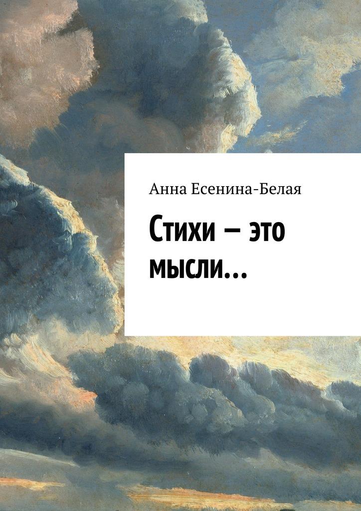 Анна Есенина-Белая Стихи – это мысли… дорогой любви и измены