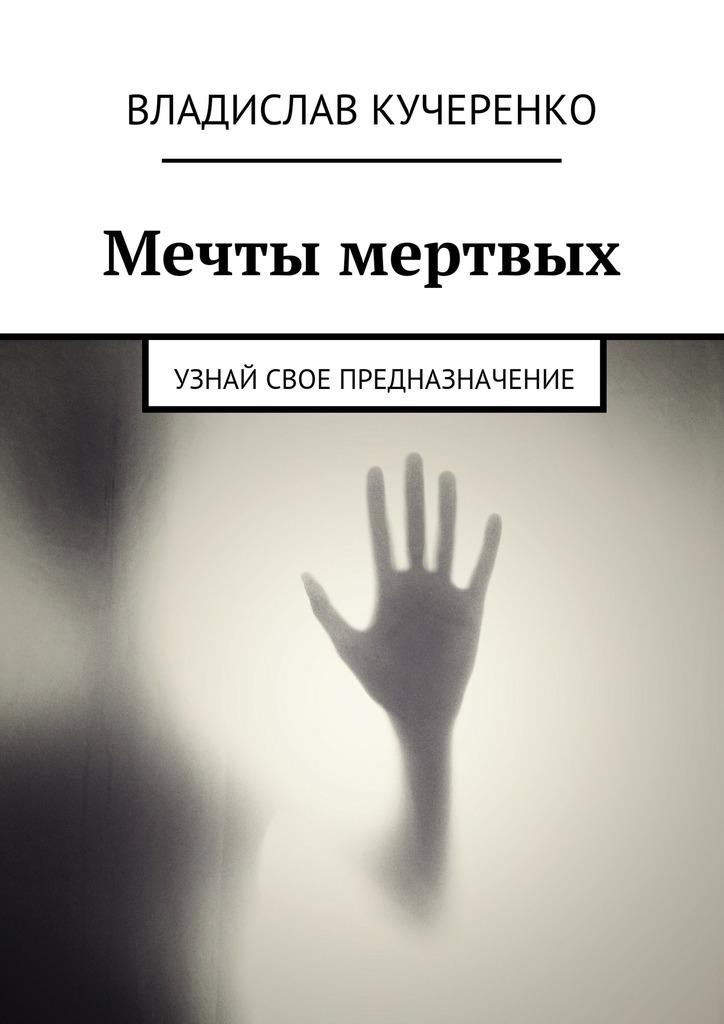 Владислав Кучеренко - Мечты мертвых. Узнай свое предназначение