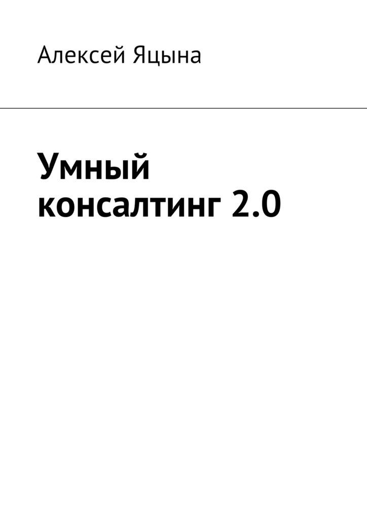 Алексей Яцына Умный консалтинг 2.0 ISBN: 9785448520532