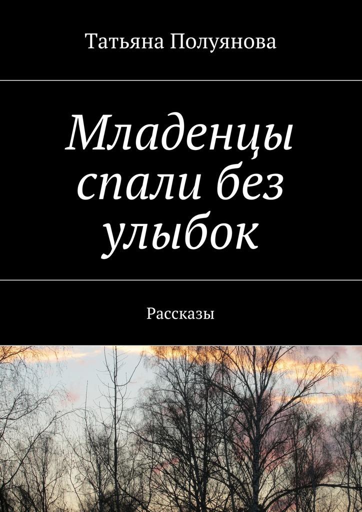 Татьяна Полуянова Младенцы спали без улыбок. Рассказы счастливое детство качалка квадрат