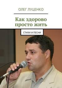 Луценко, Олег  - Как здорово просто жить. Стихи ипесни