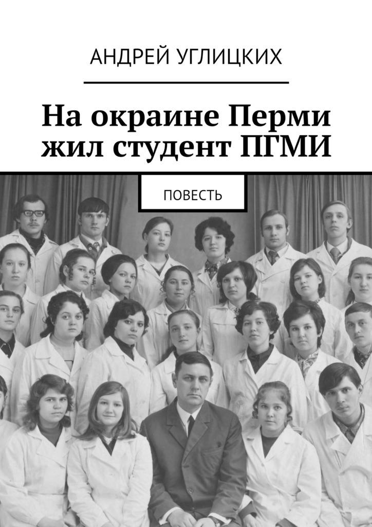 Андрей Углицких На окраине Перми жил студент ПГМИ. Повесть авто лифан в перми