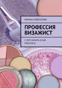 Новоселова, Марина  - Профессия визажист. Счего начать икак преуспеть
