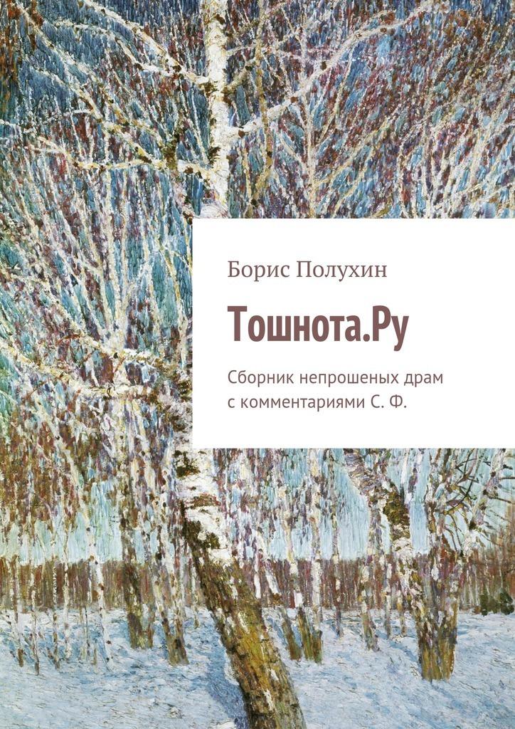 Борис Полухин - Тошнота.Ру. Сборник непрошеных драм с комментариями С. Ф.