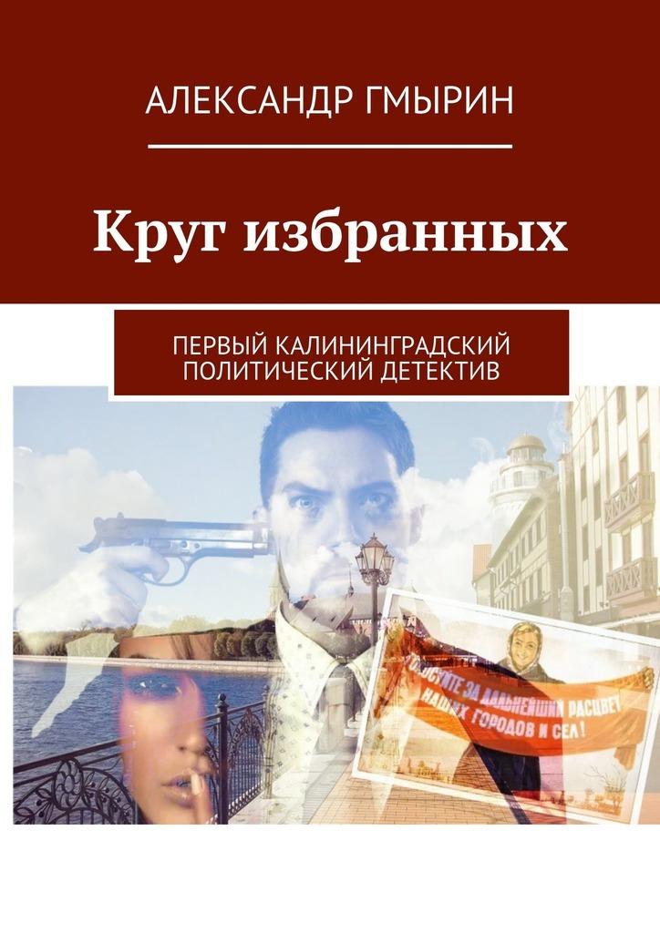 Александр Гмырин Круг избранных. Первый калининградский политический детектив автобусы из владивастока бу